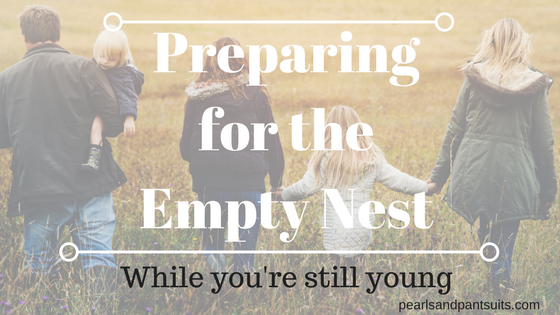 Preparing for the Empty Nest (while you're stillyoung)
